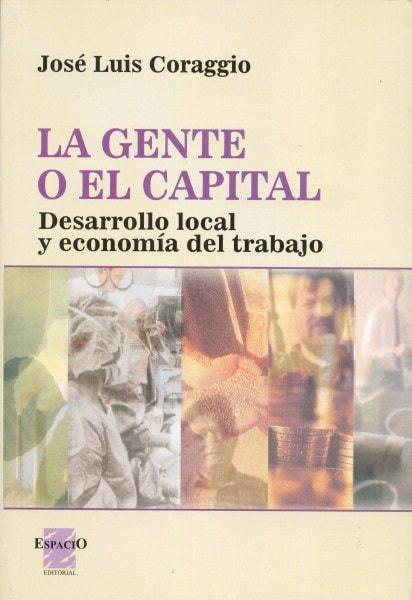 La gente o el capital. Desarrollo local y economía del trabajo - José Luis Coraggio - 9508021888