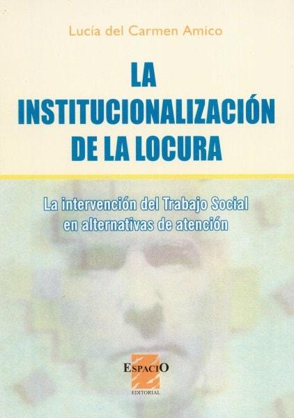 La institucionalización de la locura. La intervención del trabajo social en alternativas de atención - Lucía del Carmen Amico - 9508022132