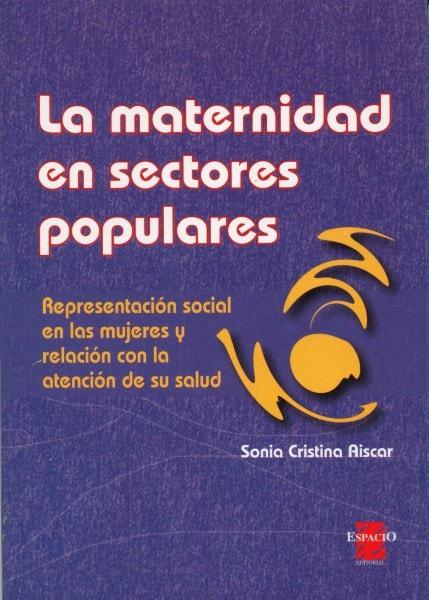 La maternidad en sectores populares. Representación social en las mujeres y la relación con la atención de su salud - Sonia Cristina Aiscar - 9508022051