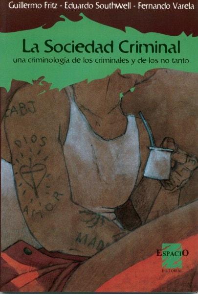 La sociedad criminal.Una criminología de los criminales y de los no tanto - Guillermo Fritz - 9508021756