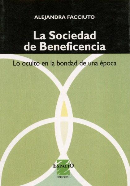 La sociedad de beneficiencia. Lo oculto en la bondad de una época - Alejandra Facciuto - 9508021934