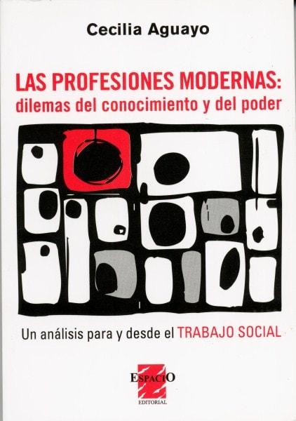 Las profesiones modernas: dilemas del conocimiento y del poder. Un análisis para y desde el trabajo social - Cecilia Aguayo - 9789508022554
