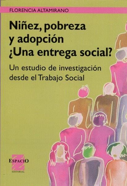 Niñez, pobreza y adopción ¿una entrega social?. Un estudio de investigación desde el trabajo social - Florencia Altamirano - 9508021454