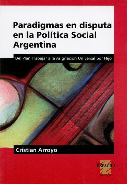 Paradigmas en disputa en la política social argentina. Del plan trabajar a la asignación universal por hijo - Cristian Arroyo - 9789508023988