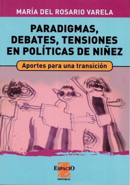 Paradigmas, debates, tensiones en políticas de niñez. Aportes para una transición - María del Rosario Varela - 9789508022813