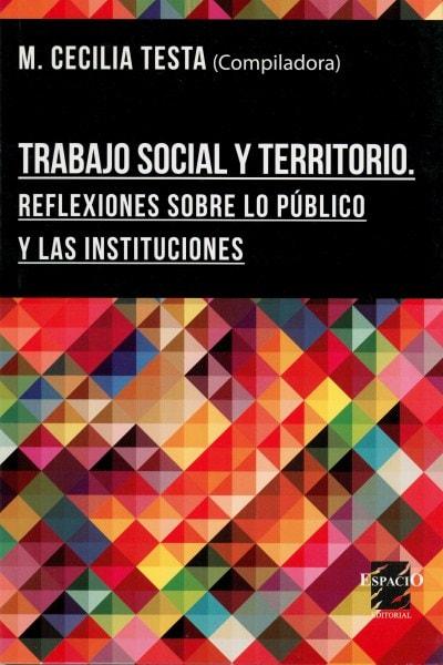 Trabajo social y territorio. Reflexiones sobre lo público y las instituciones - Cecilia Testa - 9789508023605