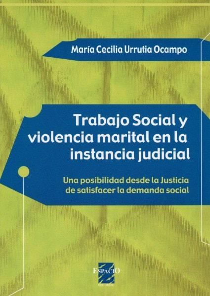 Trabajo social y violencia marital en la instancia judicial. Una posibilidad desde la justicia de satisfacer la demanda social - María Cecilia Urrutia Ocampo - 9508022183