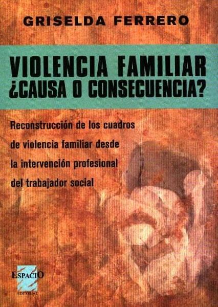Violencia familiar ¿causa o consecuencia?. Reconstrucción de los cuadros de violencia familiar desde la intervención profesional del trabajor social - Griselda Ferrero - 9789588023124