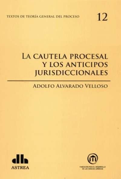 Textos de teoría general del proceso no. 12. La cautela procesal y los anticipos jurisdiccionales - Adolfo Alvarado Velloso - 9789877060768
