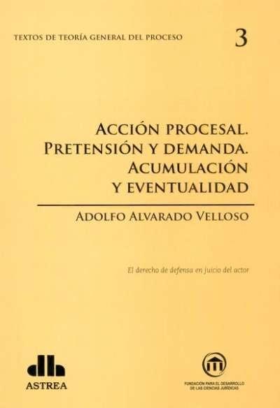 Textos de teoría general del proceso no. 3. Acción procesal. Pretensión y demanda. Acumulación y eventualidad - Adolfo Alvarado Velloso - 9789877060676