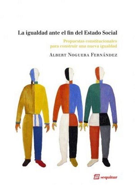 La igualdad ante el fin del estado social. Propuestas constitucionales para construir una nueva igualdad - Albert Noguera Fernández - 8415707165