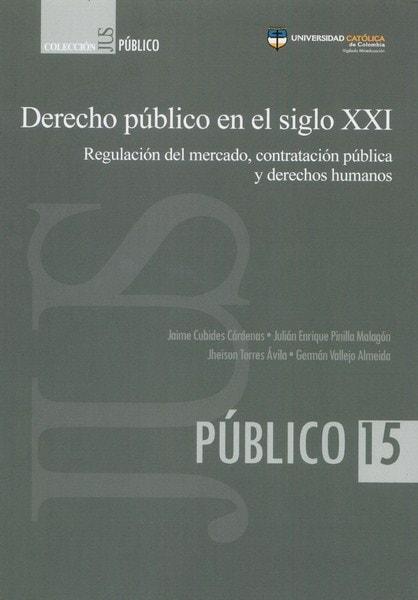 Libro: Derecho público en el siglo XXI. Regulación del mercado, contratación pública y derechos humanos - Autor: Jaime Cubides Cárdenas - Isbn: 9789588991542