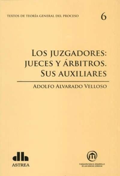 Textos de teoría general del proceso no. 6. Los juzgadores: jueces y árbitros. Sus auxiliares - Adolfo Alvarado Velloso - 9789877060706