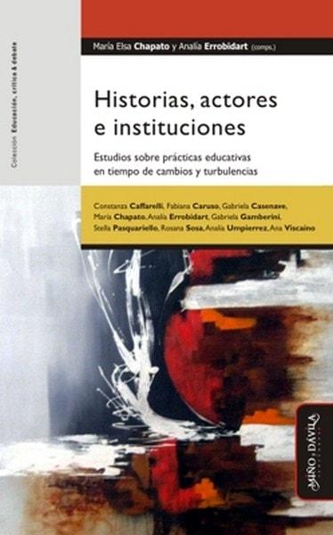 Libro: Historias, actores e instituciones. Estudios sobre prácticas educativas en tiempo de cambios y turbulencias  - Autor: María Elsa Chapato - Isbn: 9788492613984