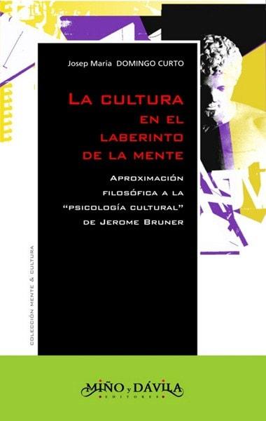 Libro: La cultura en el laberinto de la mente. Aproximación filosófica a la psicología cultural de jerome bruner  - Autor: Josep Maria Domingo Curto - Isbn: 9788496571020