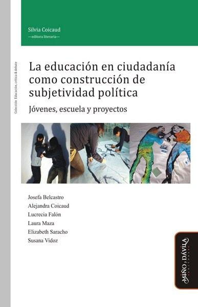 Libro: La educación en ciudadanía como construcción de subjetividad política. Jóvenes, escuela y proyectos - Autor: Silvia Coicaud - Isbn: 9788415295761