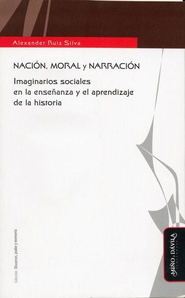 Libro: Nación, moral y narración. Imaginarios sociales en la enseñanza y el aprendizaje de la historia - Autor: Alexander Ruiz Silva - Isbn: 9788492613540