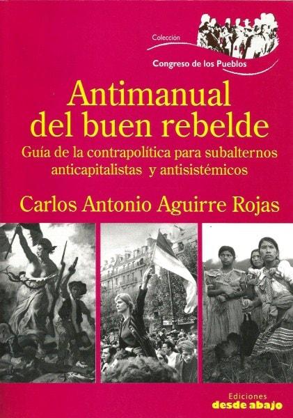 Libro: Antimanual del buen rebelde. Guia de la contrapolitica para subalternos anticapitalistas y antisistemicos - Autor: Carlos Antonio Aguirre Rojas - Isbn: 9789588454719