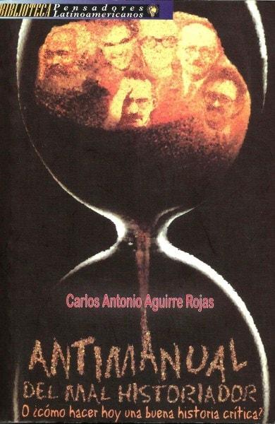 Libro: Antimanual del mal historiador o ¿cómo hacer hoy una buena historia crítica? - Autor: Carlos Antonio Aguirre Rojas - Isbn: 9588093228