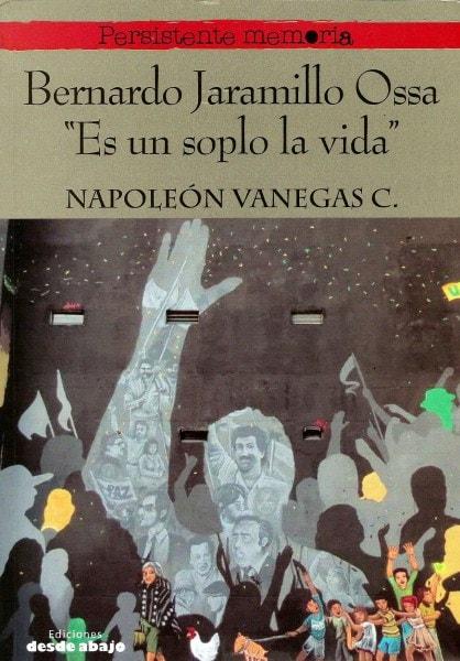 Libro: Bernardo Jaramillo Ossa. Es un soplo la vida - Autor: Napoleon Vanegas - Isbn: 9789585882676