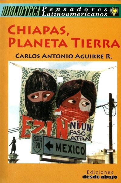 Libro: Chiapas, planeta tierra - Autor: Carlos Antonio Aguirre Rojas - Isbn: 9789588093765