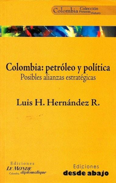 Libro: Colombia: petróleo y política. Posibles alianzas estratégicas - Autor: Luis H. Hernández R. - Isbn: 9588093562