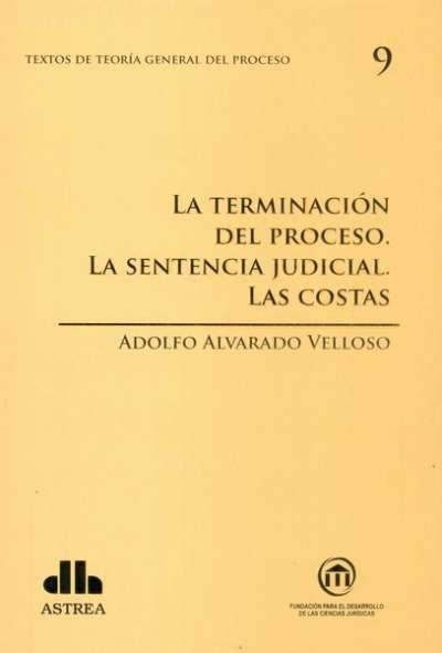 Textos de teoría general del proceso no. 9. La terminación del proceso. La sentencia judicial. Las costas - Adolfo Alvarado Velloso - 9789877060737
