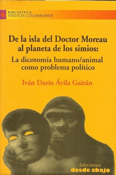Libro: De la isla del doctor moreu al planeta de los simios. La dicotomía humano/animal como problema político - Autor: Iván Darío ávila Gaitán - Isbn: 9789588454672