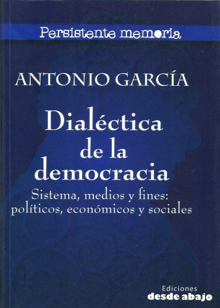 Libro: Dialéctica de la democracia. Sistema, medios y fines: políticos, económicos y sociales - Autor: Antonio García Nossa - Isbn: 9789588093925