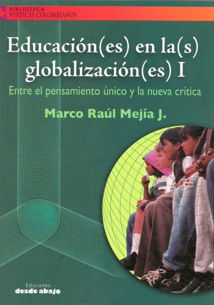 Libro: Educación(es) en la(s) globalización(es) i. Entre el pensamiento único y la nueva crítica - Autor: Marco Raúl Mejía J. - Isbn: 9588093635
