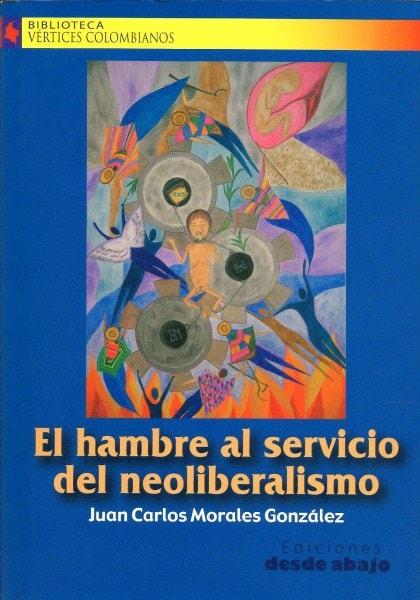 Libro: El hambre al servicio del neoliberalismo - Autor: Juan Carlos Morales González - Isbn: 958809366X
