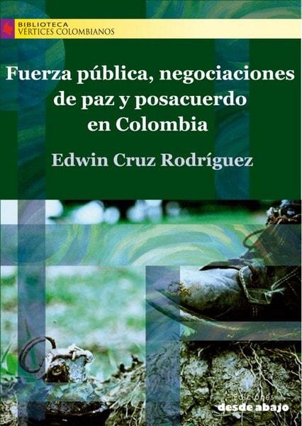 Libro: Fuerza pública, negociaciones de paz y posacuerdo en colombia - Autor: Edwin Cruz Rodríguez - Isbn: 9789588926162