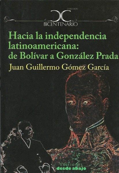 Libro: Hacia la independencia latinoamericana: de bolívar a gonzález prada - Autor: Juan Guillermo Gómez García - Isbn: 9789588454221