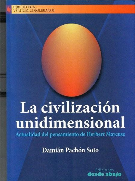 Libro: La civilización unidimensional. Actualidad del pensamiento de herbert marcuse - Autor: Damián Pachón Soto - Isbn: 9789588093895