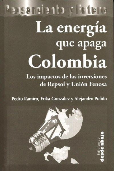 Libro: La energía que apaga colombia. Los impactos de las inversiones de repsol y unión fenosa - Autor: Pedro Ramiro - Isbn: 9789588093819