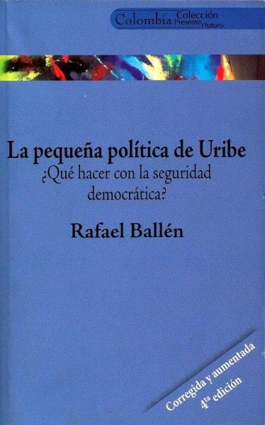 Libro: La pequeña política de uribe ¿qué hacer con la seguridad democrática? - Autor: Refael Ballen - Isbn: 9588093511