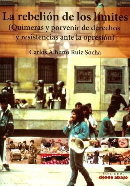 Libro: La rebelión de los límites. Quimeras y porvenir de derechos y resistencias ante la opresión - Autor: Carlos Alberto Ruiz Socha - Isbn: 9789588093994