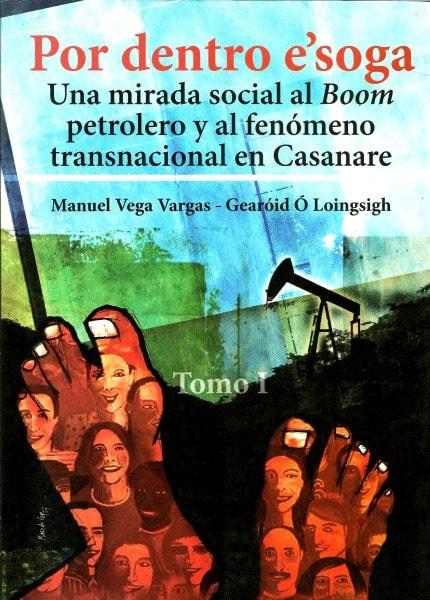 Libro: Por dentro e'soga. Tomo I. Una mirada social al boom petrolero y al fenómeno transnacional en Casanare - Autor: Manuel Vega Vargas - Isbn: 9789588454115