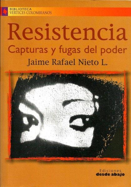 Libro: Resistencia. Capturas y fugas del poder - Autor: Jaime Rafael Nieto L. - Isbn: 9789588093901