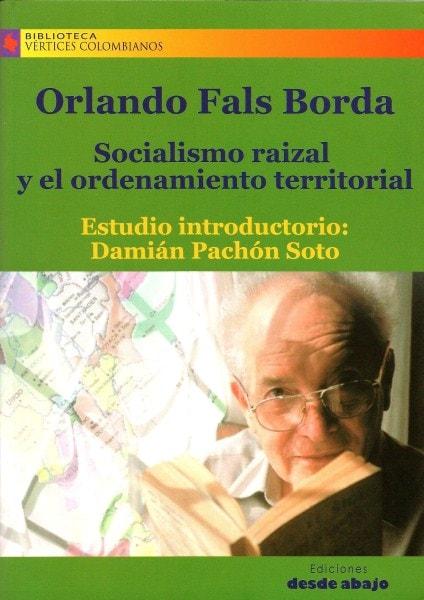 Libro: Socialismo raizal y el ordenamiento territorial - Autor: Orlando Fals Borda - Isbn: 9789588454818