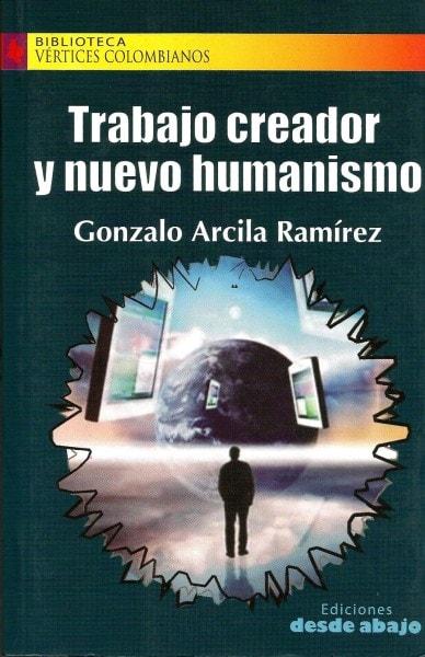 Libro: Trabajo creador y nuevo humanismo - Autor: Gonzalo Arcila Ramírez - Isbn: 9789588454160
