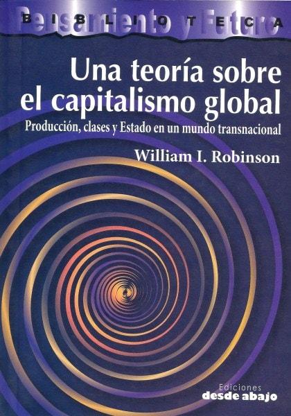 Libro: Una teoría sobre el capitalismo global. Producción, clases y estado en un mundo transnacional - Autor: William I. Robinson - Isbn: 9789588093796