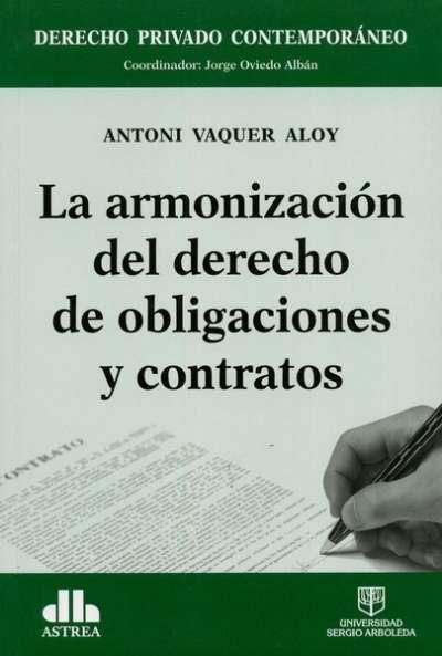 Libro: La armonización del derecho de obligaciones y contratos - Autor: Antoni Vaquer Aloy - Isbn: 9789588987224