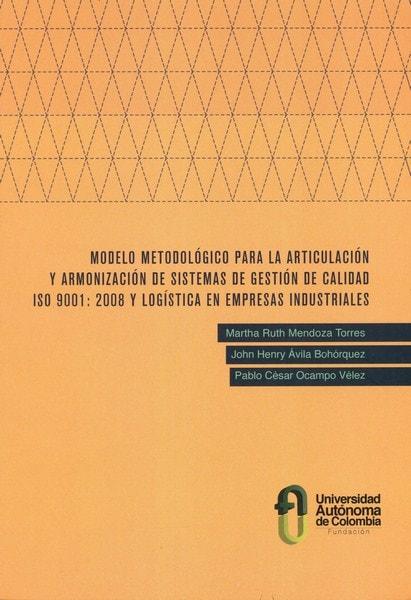 Libro: Modelo metodológico para la articulación y armonización de sistemas de gestión de calidad iso 9001:2008 y logística en empresas industriales - Autor: Martha Ruth Mendoza Torres - Isbn: 9789588433905