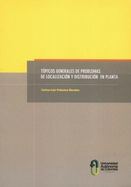 Libro: Tópicos generales de problemas de localización y distribución en planta - Autor: Carlos Iván Palacios Morales - Isbn: 9789588433806