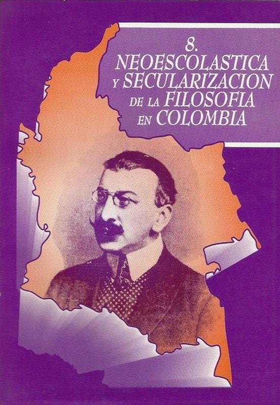 Libro: Neoescolástica y secularización de la filosofía en colombia - Autor: Edgar A. Ramírez - Isbn: 9589482090
