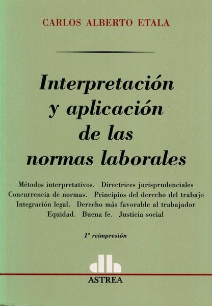 Libro: Interpretación y aplicación de las normas laborales - Autor: Carlos Alberto Etala - Isbn: 9505085982