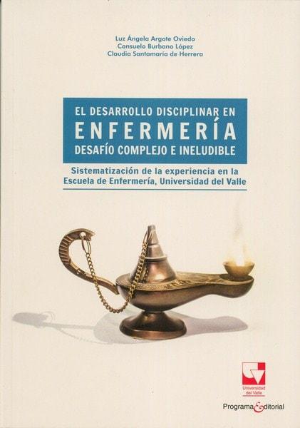 Libro: El desarrollo disciplinar en enfermería desafío complejo e ineludible - Autor: Luz ángela Argote Oviedo - Isbn: 9789587653656