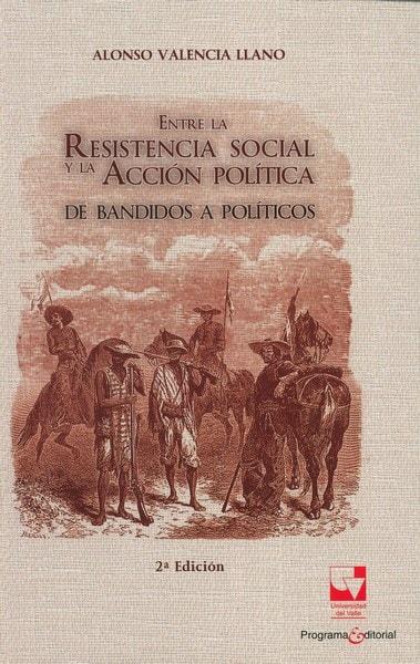 Libro: Entre la resistencia social y la acción política - Autor: Alonso Valencia Llano - Isbn: 9789587652536