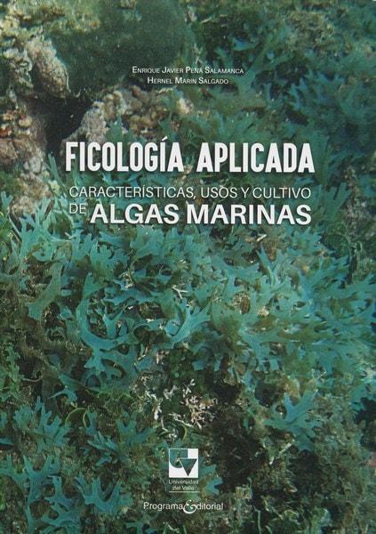 Libro: Ficología aplicada características, usos y cultivo de algas marinas - Autor: Enrique Javier Peña Salamanca - Isbn: 9789587652833
